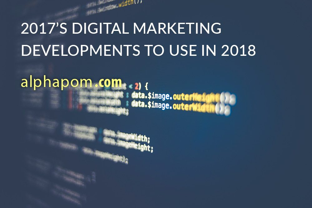 2017's Digital Marketing Developments to Use in 2018 (Part 1)