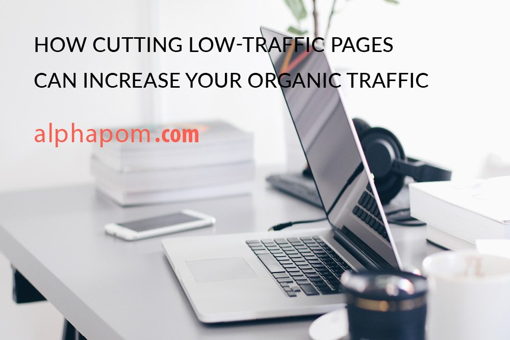 How Cutting Low-Traffic Pages Can Increase Your Organic Traffic