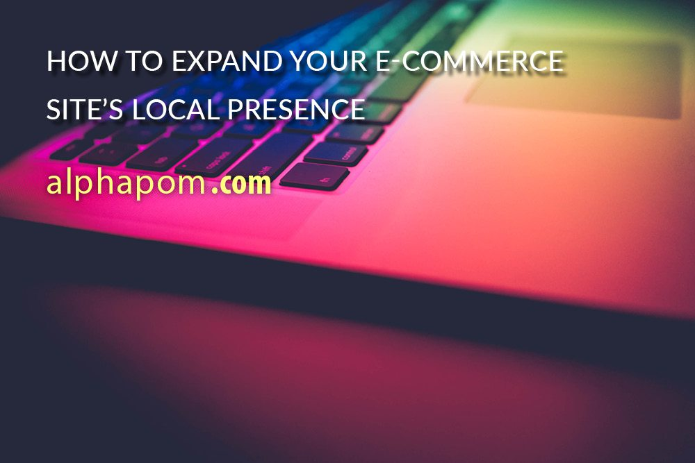How to Expand Your E-Commerce Site's Local Presence