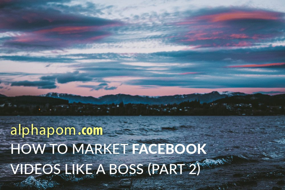 How to Market Facebook Videos Like a Boss (Part 2)