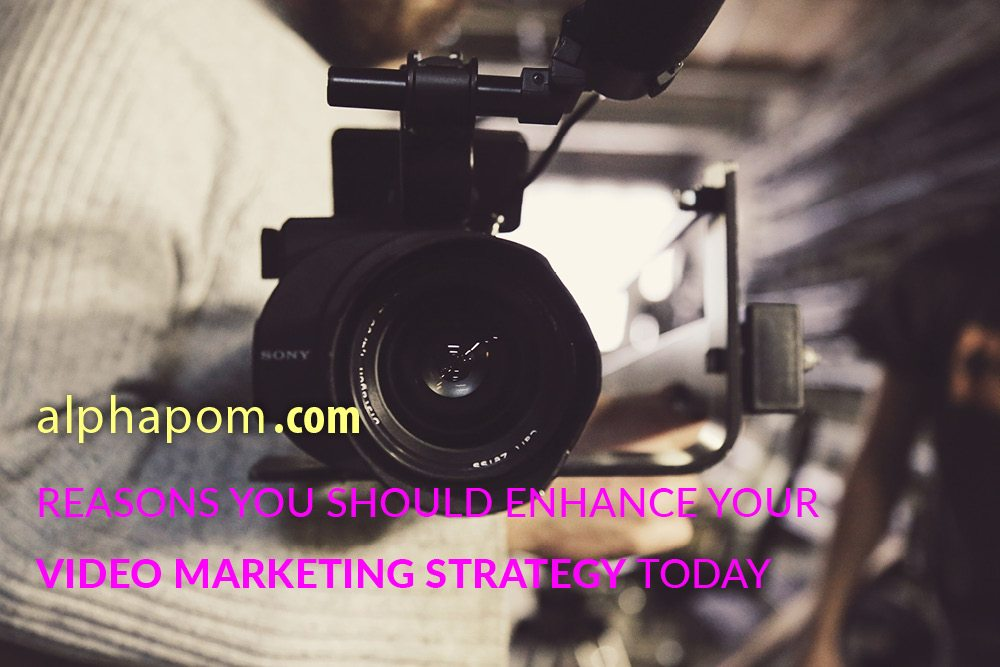 Reasons You Should Enhance Your Video Marketing Strategy Today