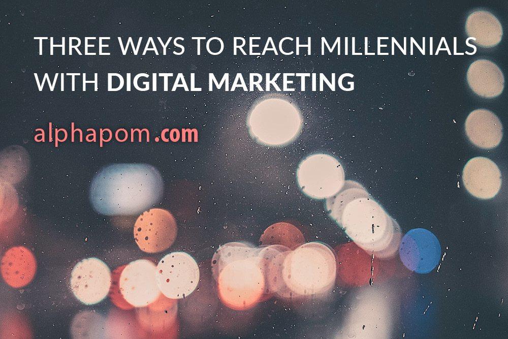 Three Ways to Reach Millennials with Digital Marketing