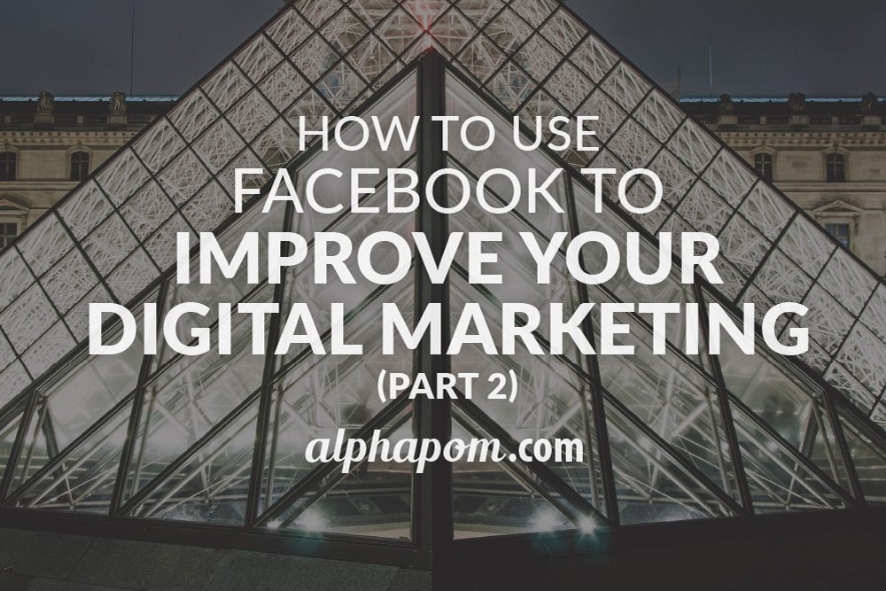 How to Use Facebook to Improve Your Digital Marketing Part Two