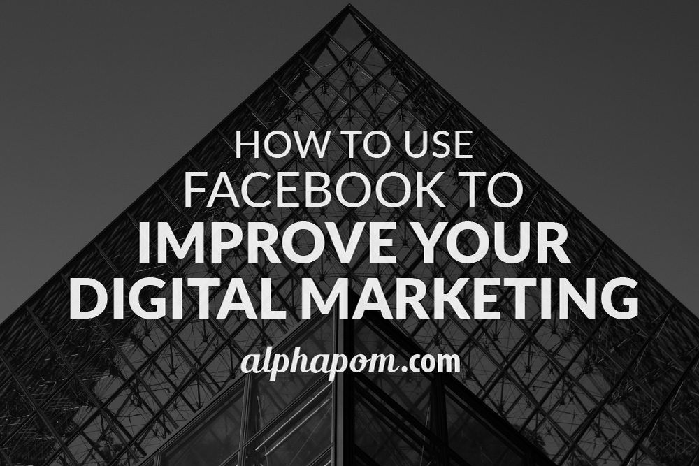 How to Use Facebook to Improve Your Digital Marketing