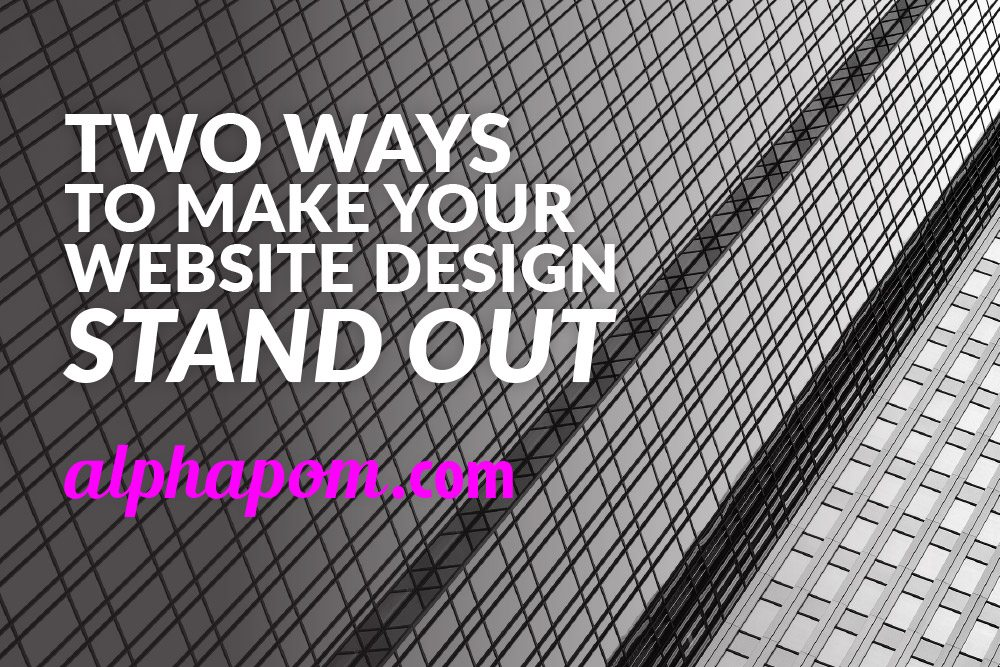 Two Ways to Make Your Website Design Stand Out